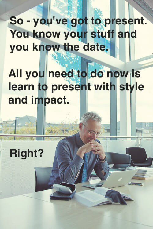 You've got to present and you know your stuff and the date. All you need to do now is learn to present with style and impact, right?